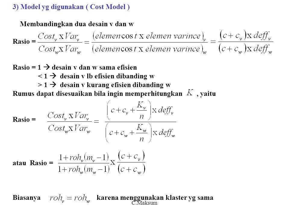 3) Model yg digunakan ( Cost Model ) Membandingkan dua desain v dan w Rasio = Rasio = 1  desain v dan w sama efisien < 1  desain v lb efisien dibanding w > 1  desain v kurang efisien dibanding w Rumus dapat disesuaikan bila ingin memperhitungkan, yaitu Rasio = atau Rasio = Biasanya karena menggunakan klaster yg sama C.Maksum