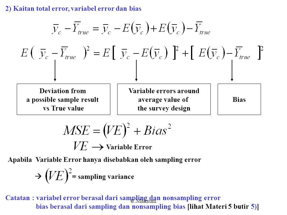 2) Kaitan total error, variabel error dan bias Catatan : variabel error berasal dari sampling dan nonsampling error bias berasal dari sampling dan nonsampling bias [lihat Materi 5 butir 5)] Apabila Variable Error hanya disebabkan oleh sampling error  = sampling variance Deviation from a possible sample result vs True value Variable errors around average value of the survey design Bias Variable Error C.Maksum