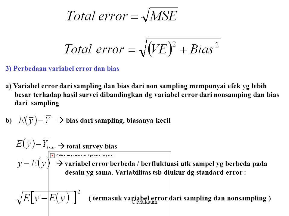 3) Perbedaan variabel error dan bias a) Variabel error dari sampling dan bias dari non sampling mempunyai efek yg lebih besar terhadap hasil survei dibandingkan dg variabel error dari nonsamping dan bias dari sampling b)  bias dari sampling, biasanya kecil  total survey bias  variabel error berbeda / berfluktuasi utk sampel yg berbeda pada desain yg sama.