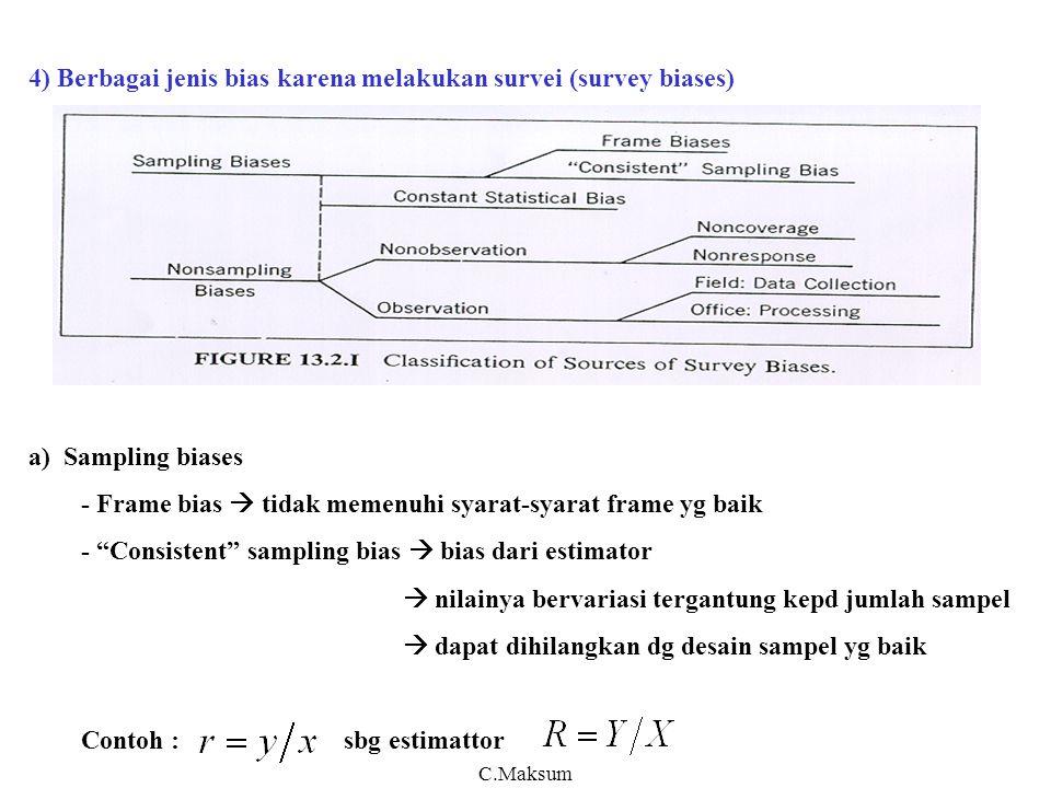 4) Berbagai jenis bias karena melakukan survei (survey biases) a) Sampling biases - Frame bias  tidak memenuhi syarat-syarat frame yg baik - Consistent sampling bias  bias dari estimator  nilainya bervariasi tergantung kepd jumlah sampel  dapat dihilangkan dg desain sampel yg baik Contoh : sbg estimattor C.Maksum