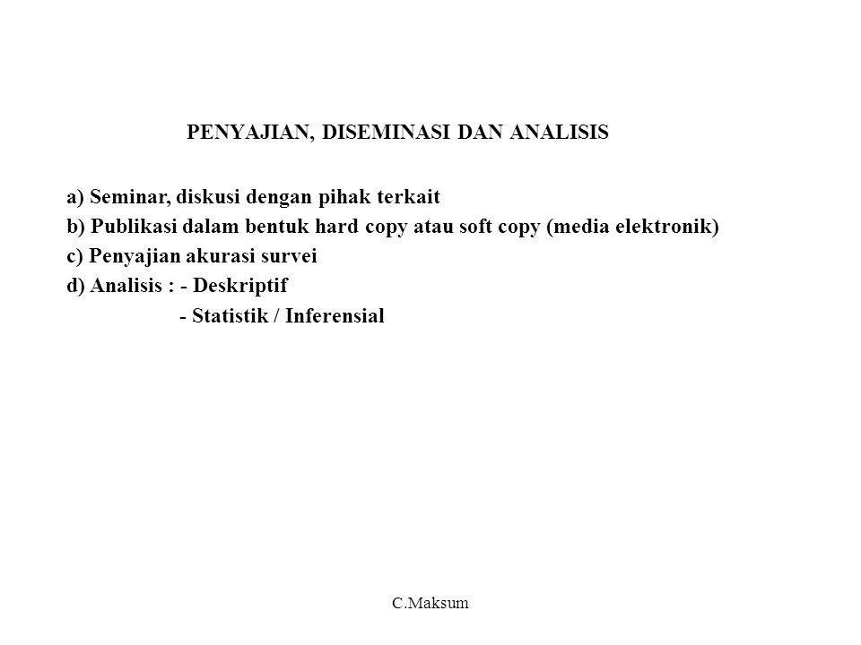 PENYAJIAN, DISEMINASI DAN ANALISIS a) Seminar, diskusi dengan pihak terkait b) Publikasi dalam bentuk hard copy atau soft copy (media elektronik) c) Penyajian akurasi survei d) Analisis : - Deskriptif - Statistik / Inferensial C.Maksum