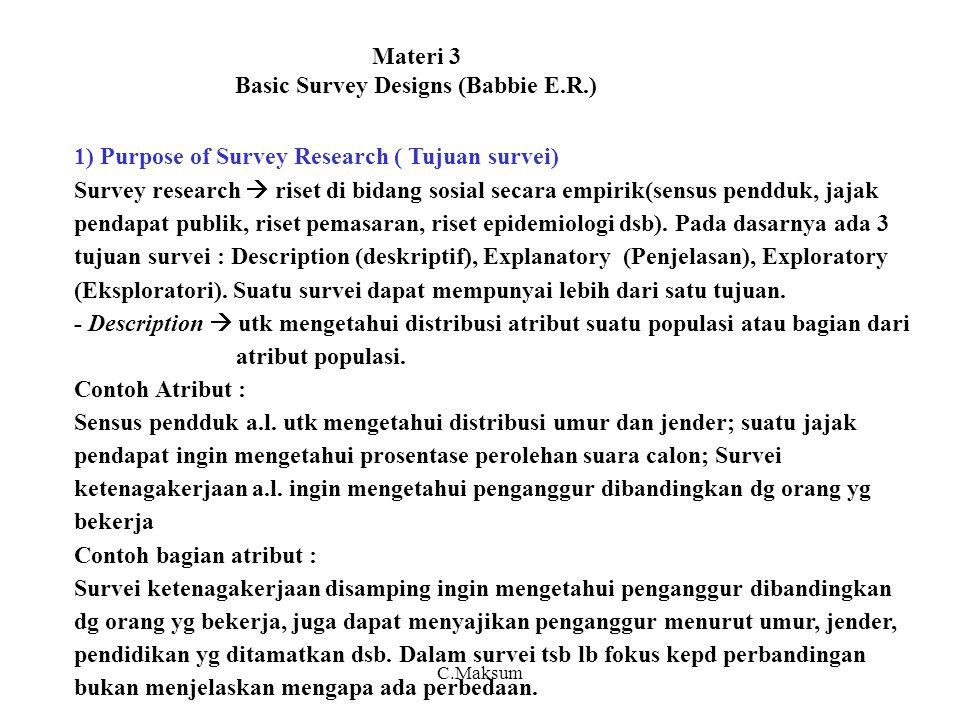 Materi 3 Basic Survey Designs (Babbie E.R.) 1) Purpose of Survey Research ( Tujuan survei) Survey research  riset di bidang sosial secara empirik(sensus pendduk, jajak pendapat publik, riset pemasaran, riset epidemiologi dsb).