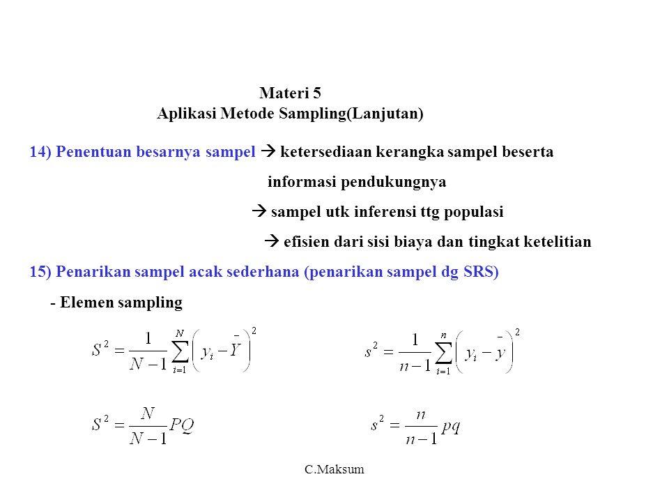 Materi 5 Aplikasi Metode Sampling(Lanjutan) 14) Penentuan besarnya sampel  ketersediaan kerangka sampel beserta informasi pendukungnya  sampel utk inferensi ttg populasi  efisien dari sisi biaya dan tingkat ketelitian 15) Penarikan sampel acak sederhana (penarikan sampel dg SRS) - Elemen sampling C.Maksum
