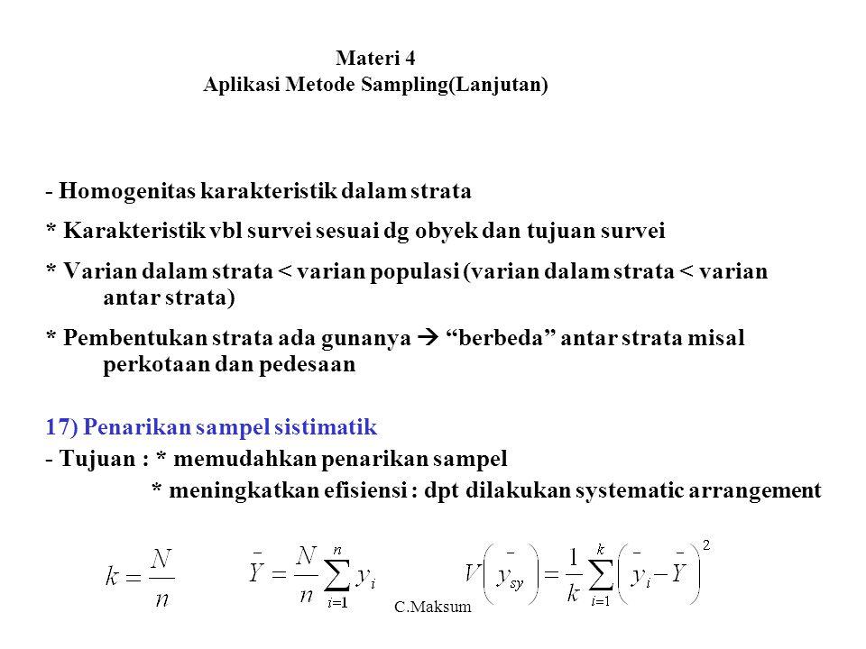 Materi 4 Aplikasi Metode Sampling(Lanjutan) - Homogenitas karakteristik dalam strata * Karakteristik vbl survei sesuai dg obyek dan tujuan survei * Varian dalam strata < varian populasi (varian dalam strata < varian antar strata) * Pembentukan strata ada gunanya  berbeda antar strata misal perkotaan dan pedesaan 17) Penarikan sampel sistimatik - Tujuan : * memudahkan penarikan sampel * meningkatkan efisiensi : dpt dilakukan systematic arrangement C.Maksum