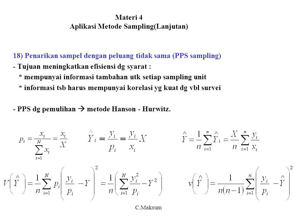 Materi 4 Aplikasi Metode Sampling(Lanjutan) 18) Penarikan sampel dengan peluang tidak sama (PPS sampling) - Tujuan meningkatkan efisiensi dg syarat : * mempunyai informasi tambahan utk setiap sampling unit * informasi tsb harus mempunyai korelasi yg kuat dg vbl survei - PPS dg pemulihan  metode Hanson - Hurwitz.