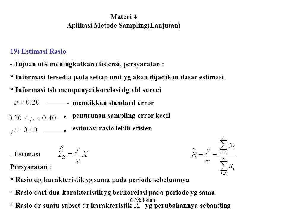 Materi 4 Aplikasi Metode Sampling(Lanjutan) 19) Estimasi Rasio - Tujuan utk meningkatkan efisiensi, persyaratan : * Informasi tersedia pada setiap unit yg akan dijadikan dasar estimasi * Informasi tsb mempunyai korelasi dg vbl survei menaikkan standard error penurunan sampling error kecil estimasi rasio lebih efisien - Estimasi Persyaratan : * Rasio dg karakteristik yg sama pada periode sebelumnya * Rasio dari dua karakteristik yg berkorelasi pada periode yg sama * Rasio dr suatu subset dr karakteristik yg perubahannya sebanding C.Maksum
