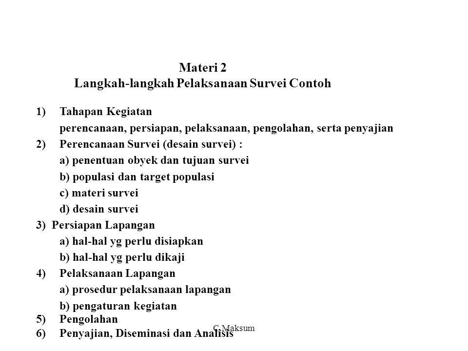Materi 2 Langkah-langkah Pelaksanaan Survei Contoh 1)Tahapan Kegiatan perencanaan, persiapan, pelaksanaan, pengolahan, serta penyajian 2)Perencanaan Survei (desain survei) : a) penentuan obyek dan tujuan survei b) populasi dan target populasi c) materi survei d) desain survei 3) Persiapan Lapangan a) hal-hal yg perlu disiapkan b) hal-hal yg perlu dikaji 4)Pelaksanaan Lapangan a) prosedur pelaksanaan lapangan b) pengaturan kegiatan 5)Pengolahan 6)Penyajian, Diseminasi dan Analisis C.Maksum