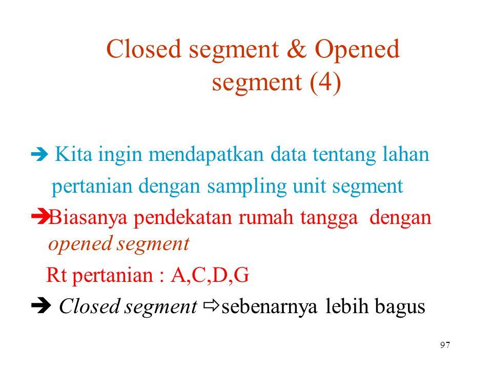 97 Closed segment & Opened segment (4)   Kita ingin mendapatkan data tentang lahan pertanian dengan sampling unit segment  Biasanya pendekatan rumah tangga dengan opened segment Rt pertanian : A,C,D,G  Closed segment  sebenarnya lebih bagus