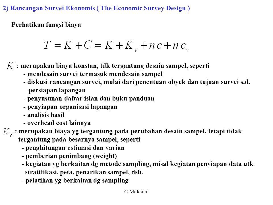 2) Rancangan Survei Ekonomis ( The Economic Survey Design ) Perhatikan fungsi biaya : merupakan biaya konstan, tdk tergantung desain sampel, seperti - mendesain survei termasuk mendesain sampel - diskusi rancangan survei, mulai dari penentuan obyek dan tujuan survei s.d.