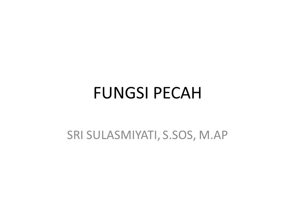 FUNGSI PECAH SRI SULASMIYATI, S.SOS, M.AP