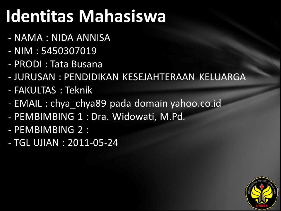 Identitas Mahasiswa - NAMA : NIDA ANNISA - NIM : 5450307019 - PRODI : Tata Busana - JURUSAN : PENDIDIKAN KESEJAHTERAAN KELUARGA - FAKULTAS : Teknik - EMAIL : chya_chya89 pada domain yahoo.co.id - PEMBIMBING 1 : Dra.