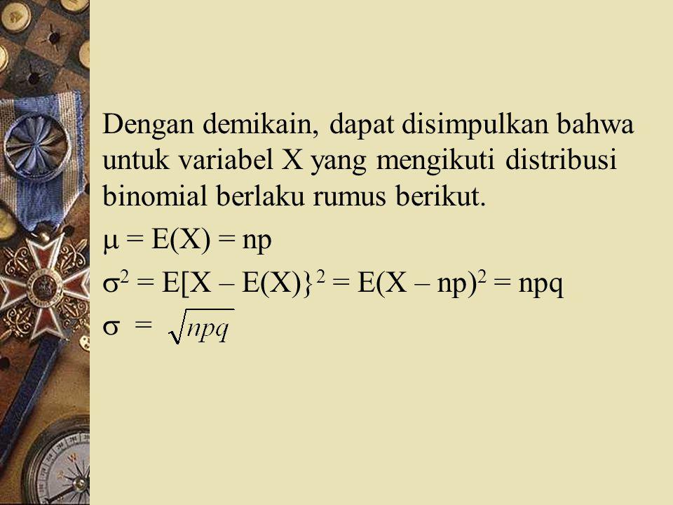 Dengan demikain, dapat disimpulkan bahwa untuk variabel X yang mengikuti distribusi binomial berlaku rumus berikut.  = E(X) = np  2 = E[X – E(X)} 2