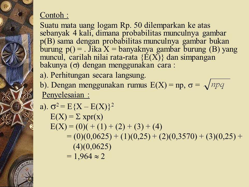 Contoh : Suatu mata uang logam Rp. 50 dilemparkan ke atas sebanyak 4 kali, dimana probabilitas munculnya gambar p(B) sama dengan probabilitas munculny