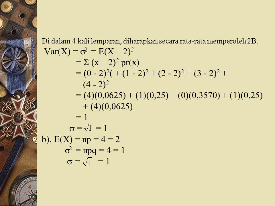 Di dalam 4 kali lemparan, diharapkan secara rata-rata memperoleh 2B. Var(X) =  2 = E(X – 2) 2 =  (x – 2) 2 pr(x) = (0 - 2) 2 ( + (1 - 2) 2 + (2 - 2)
