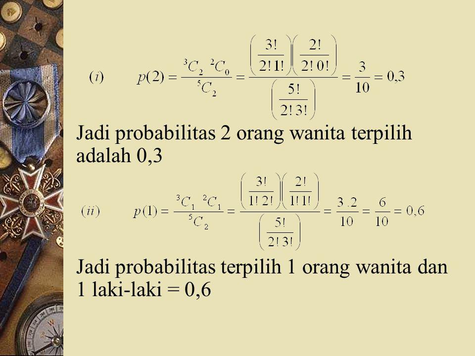Jadi probabilitas 2 orang wanita terpilih adalah 0,3 Jadi probabilitas terpilih 1 orang wanita dan 1 laki-laki = 0,6