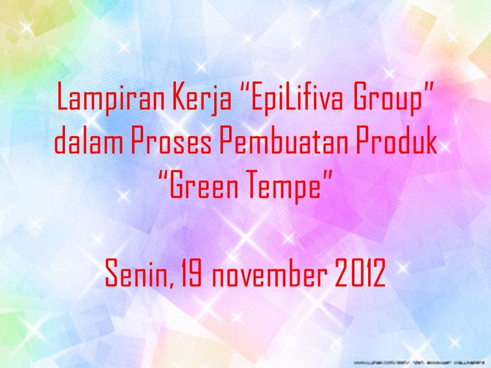 "Lampiran Kerja ""EpiLifiva Group"" dalam Proses Pembuatan Produk ""Green Tempe"" Senin, 19 november 2012"