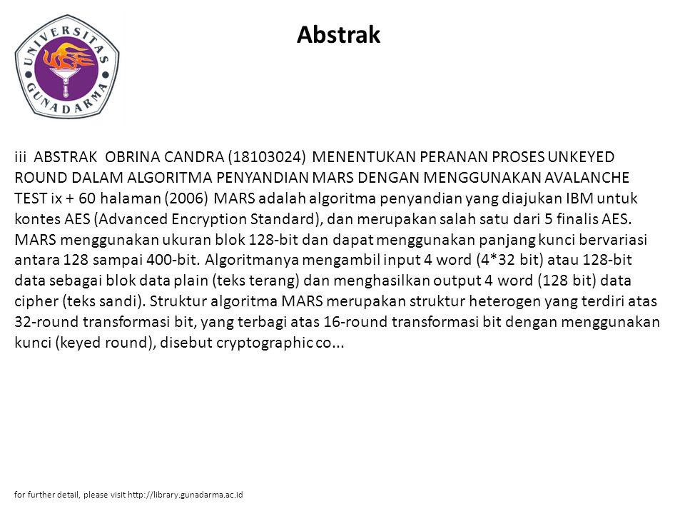 Abstrak iii ABSTRAK OBRINA CANDRA (18103024) MENENTUKAN PERANAN PROSES UNKEYED ROUND DALAM ALGORITMA PENYANDIAN MARS DENGAN MENGGUNAKAN AVALANCHE TEST ix + 60 halaman (2006) MARS adalah algoritma penyandian yang diajukan IBM untuk kontes AES (Advanced Encryption Standard), dan merupakan salah satu dari 5 finalis AES.