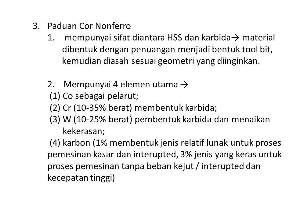 3.Paduan Cor Nonferro 1. mempunyai sifat diantara HSS dan karbida→ material dibentuk dengan penuangan menjadi bentuk tool bit, kemudian diasah sesuai