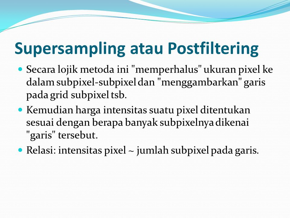 Supersampling atau Postfiltering Secara lojik metoda ini
