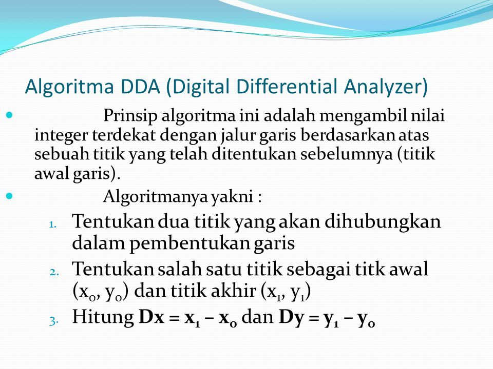 Algoritma DDA (Digital Differential Analyzer) Prinsip algoritma ini adalah mengambil nilai integer terdekat dengan jalur garis berdasarkan atas sebuah