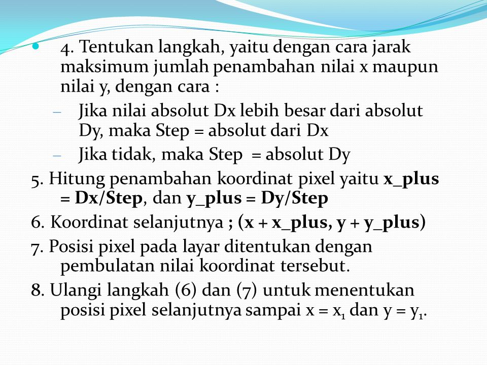4. Tentukan langkah, yaitu dengan cara jarak maksimum jumlah penambahan nilai x maupun nilai y, dengan cara : – Jika nilai absolut Dx lebih besar dari