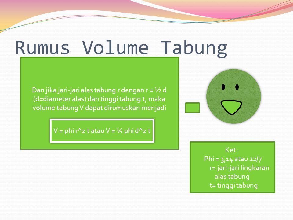Rumus Volume Tabung Dan jika jari-jari alas tabung r dengan r = ½ d (d=diameter alas) dan tinggi tabung t, maka volume tabung V dapat dirumuskan menja