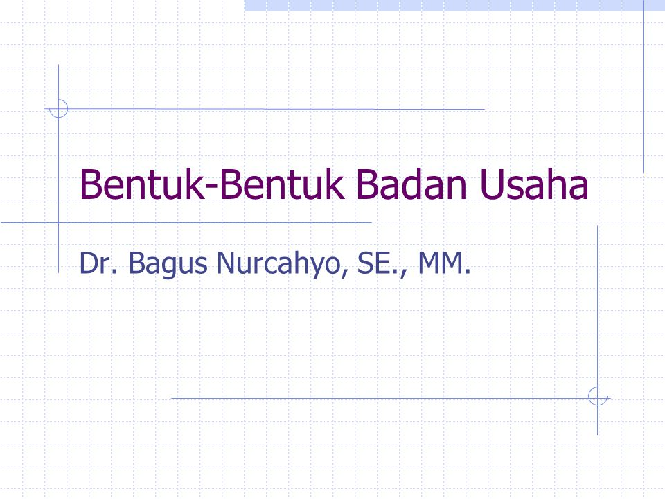 Perbandingan Bentuk Bisnis Business Form Liability Continuit y Manageme nt Source of Investme nt Proprietorshi p - Personal - Unlimited Ends with death or decision of owner Personal, unrestricted Personal General Partnership - Personal - Unlimited End with death or decision of any partner Unrestricted or depends on partnership agreement Personal by Partner(s) CorporationCapital Investment As stated in charter, perpetual or for specified period of years Under control of board of directors, which is selected by stockholders Purchase of Stock