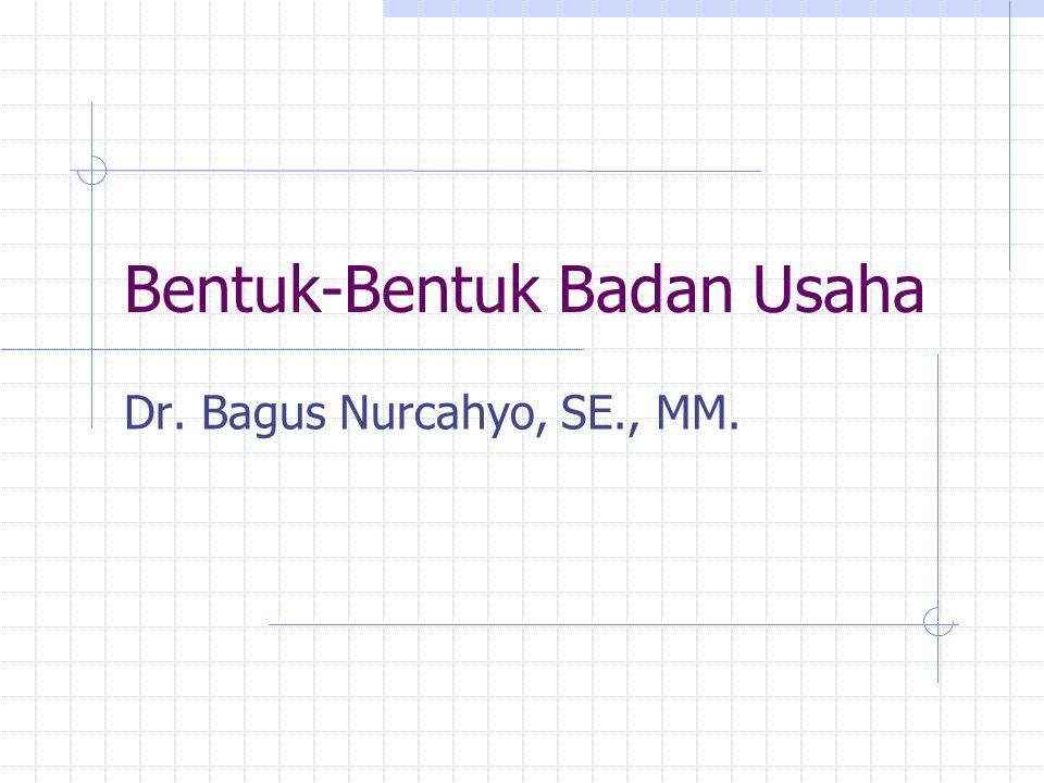 Bentuk-Bentuk Badan Usaha Dr. Bagus Nurcahyo, SE., MM.