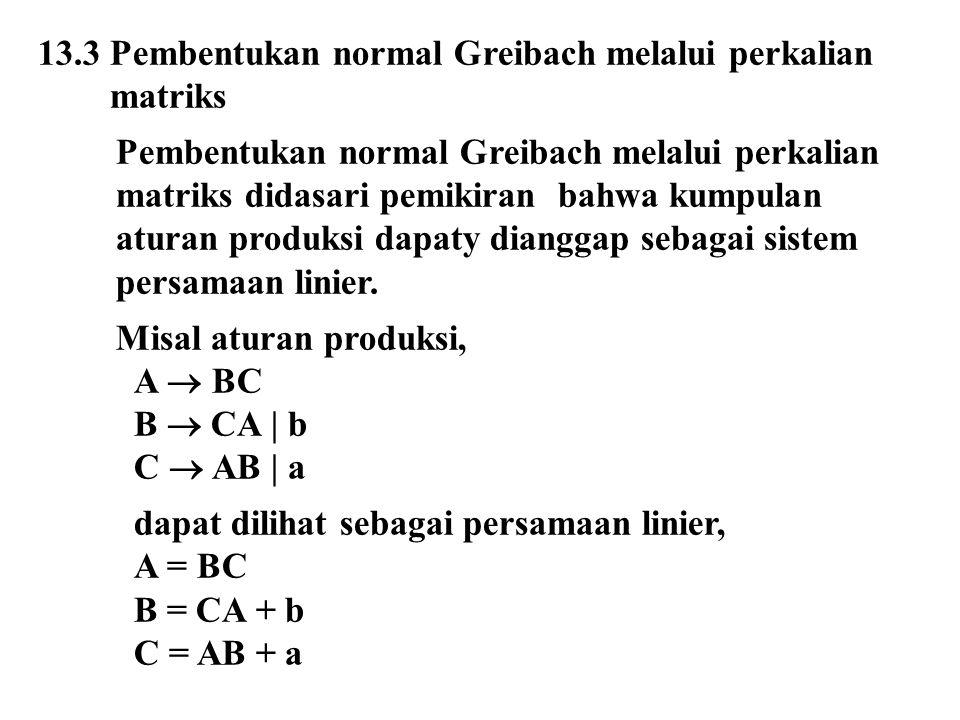 13.3 Pembentukan normal Greibach melalui perkalian matriks Pembentukan normal Greibach melalui perkalian matriks didasari pemikiran bahwa kumpulan aturan produksi dapaty dianggap sebagai sistem persamaan linier.
