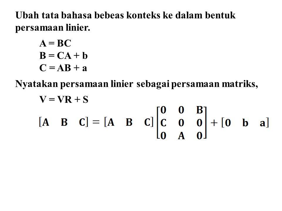 Ubah tata bahasa bebeas konteks ke dalam bentuk persamaan linier. A = BC B = CA + b C = AB + a Nyatakan persamaan linier sebagai persamaan matriks, V
