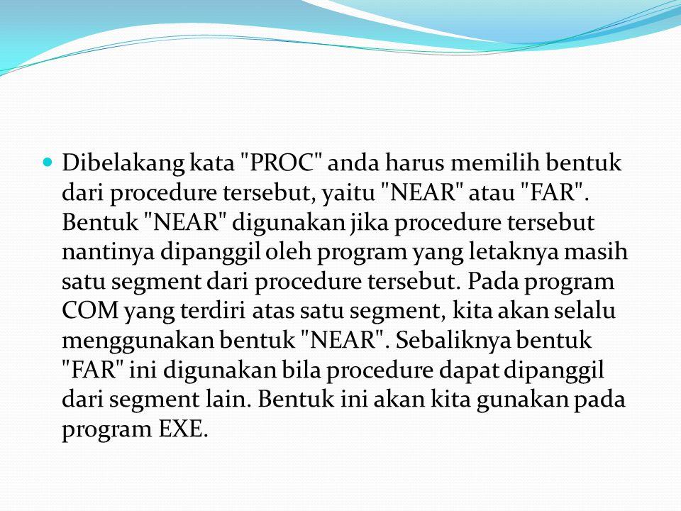 Dibelakang kata PROC anda harus memilih bentuk dari procedure tersebut, yaitu NEAR atau FAR .