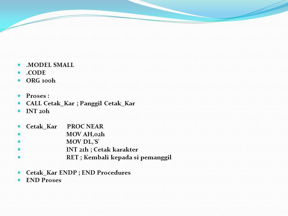 .MODEL SMALL.CODE ORG 100h Proses : CALL Cetak_Kar ; Panggil Cetak_Kar INT 20h Cetak_Kar PROC NEAR MOV AH,02h MOV DL,'S' INT 21h ; Cetak karakter RET