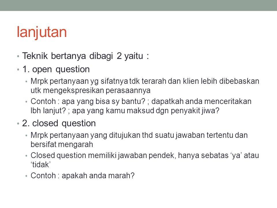 lanjutan Teknik bertanya dibagi 2 yaitu : 1. open question Mrpk pertanyaan yg sifatnya tdk terarah dan klien lebih dibebaskan utk mengekspresikan pera
