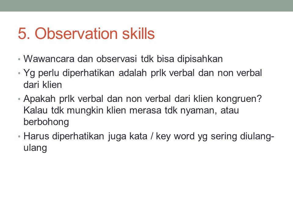 5. Observation skills Wawancara dan observasi tdk bisa dipisahkan Yg perlu diperhatikan adalah prlk verbal dan non verbal dari klien Apakah prlk verba