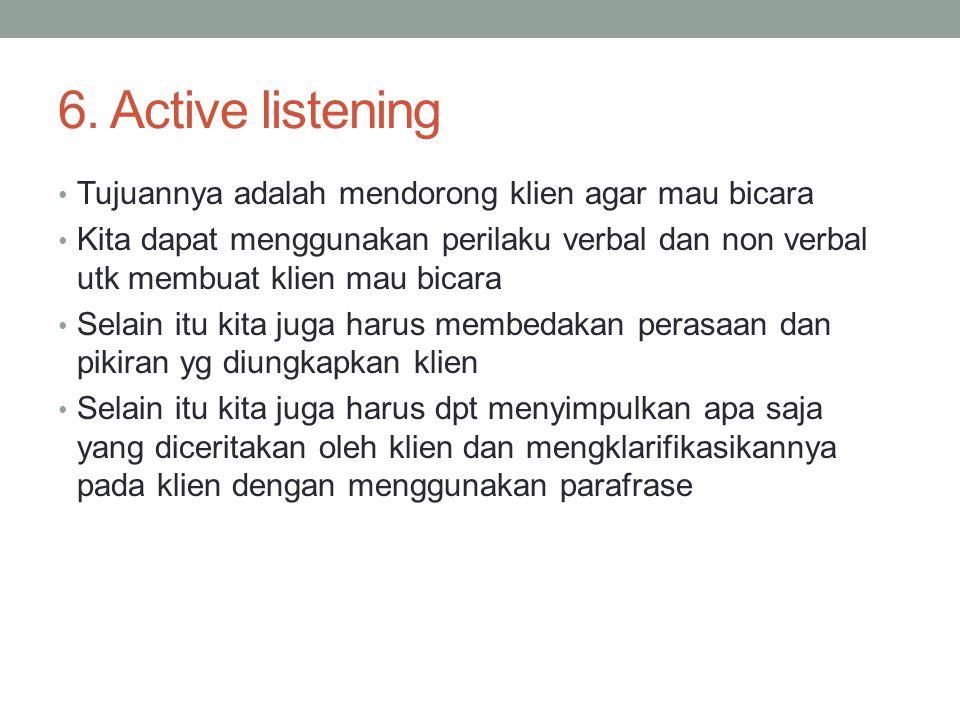 6. Active listening Tujuannya adalah mendorong klien agar mau bicara Kita dapat menggunakan perilaku verbal dan non verbal utk membuat klien mau bicar