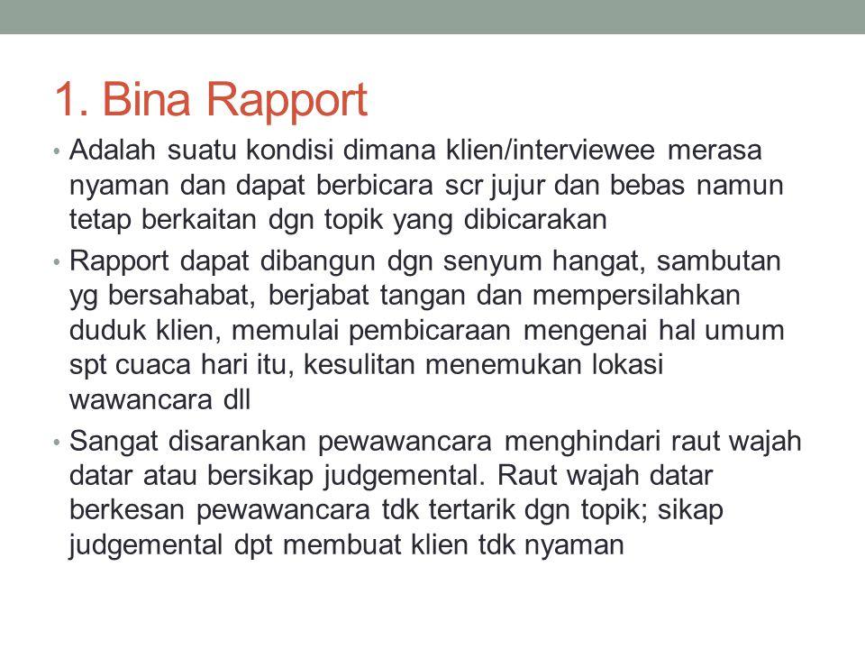 1. Bina Rapport Adalah suatu kondisi dimana klien/interviewee merasa nyaman dan dapat berbicara scr jujur dan bebas namun tetap berkaitan dgn topik ya