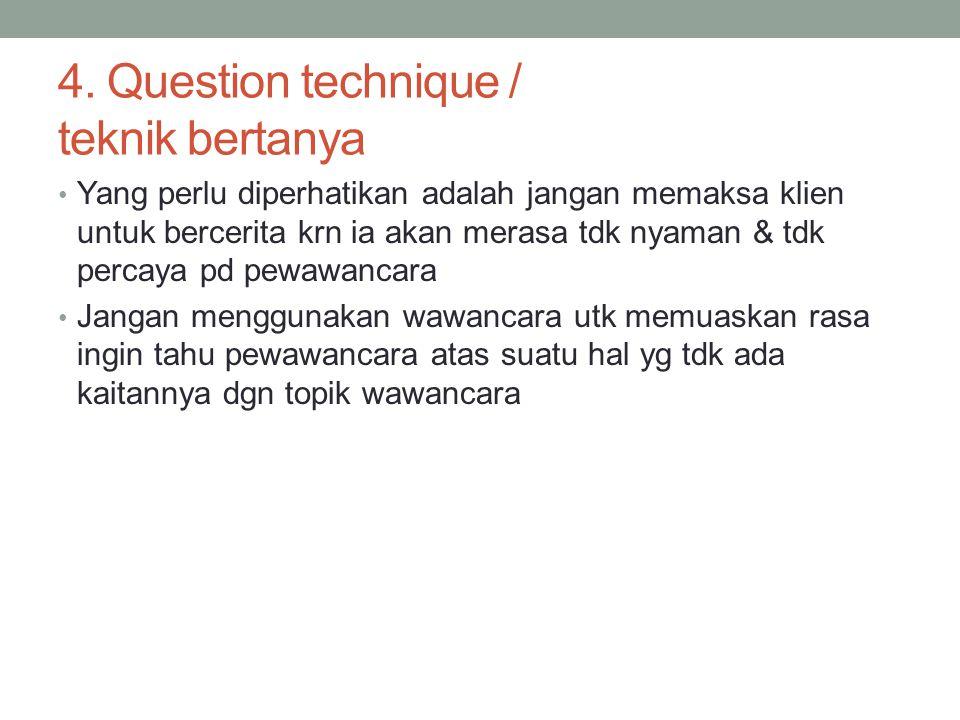 4. Question technique / teknik bertanya Yang perlu diperhatikan adalah jangan memaksa klien untuk bercerita krn ia akan merasa tdk nyaman & tdk percay