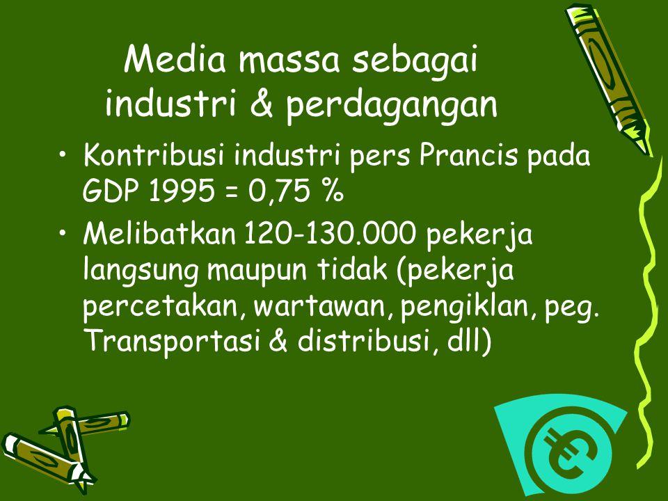 Media massa sebagai industri & perdagangan Kontribusi industri pers Prancis pada GDP 1995 = 0,75 % Melibatkan 120-130.000 pekerja langsung maupun tida