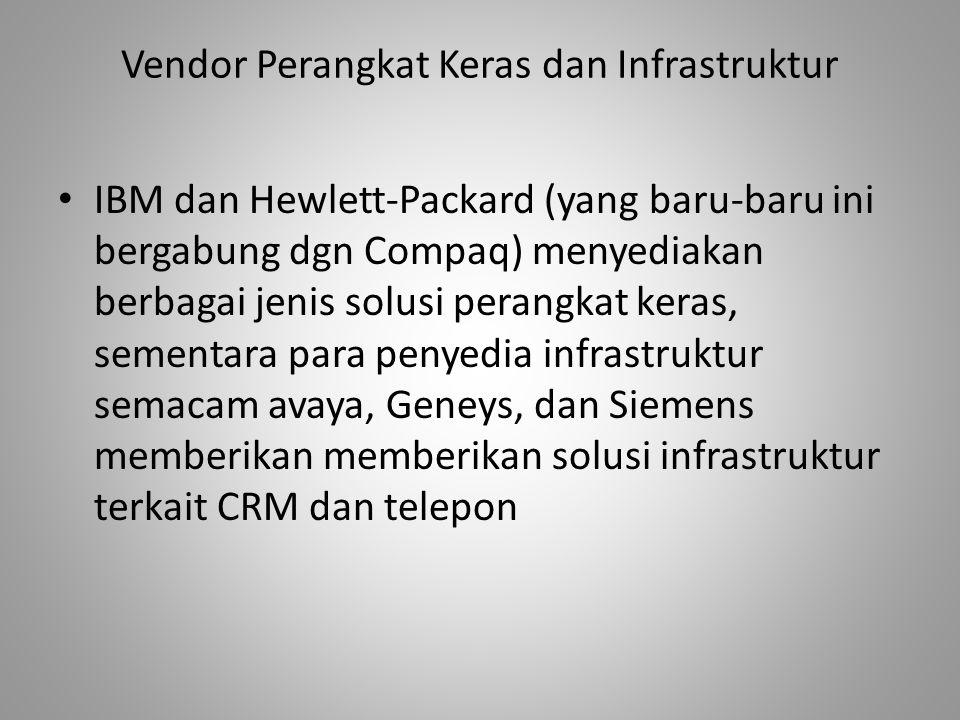 Vendor Perangkat Keras dan Infrastruktur IBM dan Hewlett-Packard (yang baru-baru ini bergabung dgn Compaq) menyediakan berbagai jenis solusi perangkat keras, sementara para penyedia infrastruktur semacam avaya, Geneys, dan Siemens memberikan memberikan solusi infrastruktur terkait CRM dan telepon