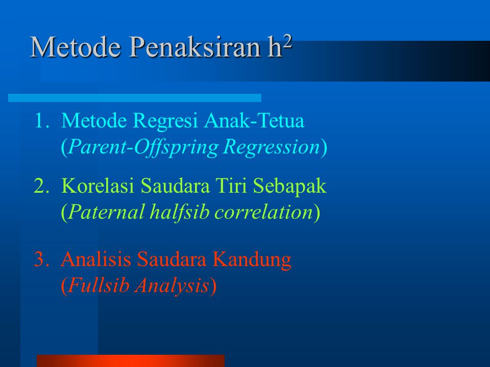 Metode Penaksiran h2 1. Metode Regresi Anak-Tetua (Parent-Offspring Regression) 2. Korelasi Saudara Tiri Sebapak (Paternal halfsib correlation) 3. Ana