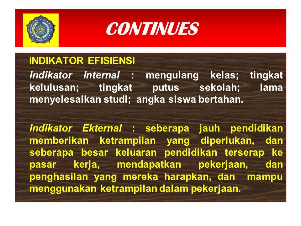 CONTINUES INDIKATOR EFISIENSI Indikator Internal : mengulang kelas; tingkat kelulusan; tingkat putus sekolah; lama menyelesaikan studi; angka siswa bertahan.
