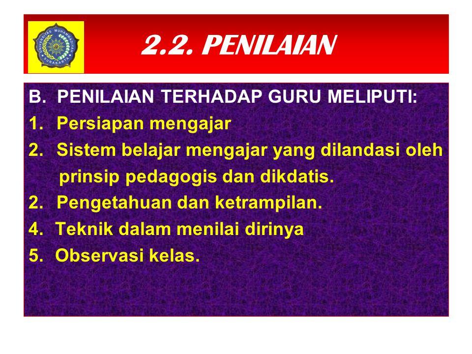 2.2. PENILAIAN B. PENILAIAN TERHADAP GURU MELIPUTI: 1. Persiapan mengajar 2. Sistem belajar mengajar yang dilandasi oleh prinsip pedagogis dan dikdati