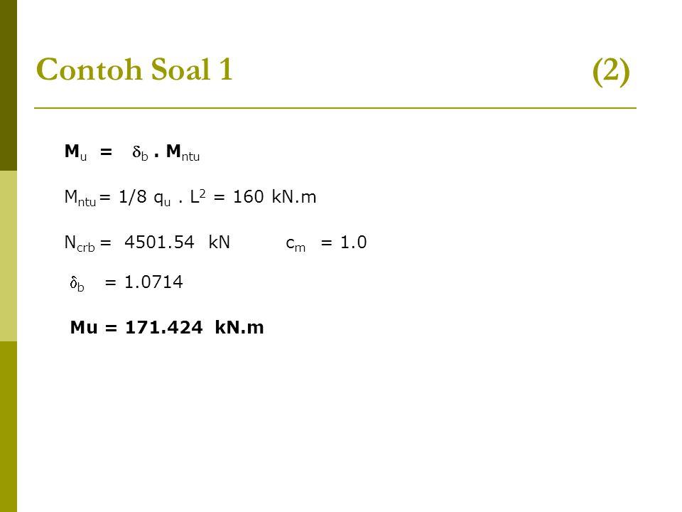 Contoh Soal 1 (2) M u =  b. M ntu M ntu = 1/8 q u. L 2 = 160 kN.m N crb = 4501.54 kN  b = 1.0714 Mu = 171.424 kN.m c m = 1.0