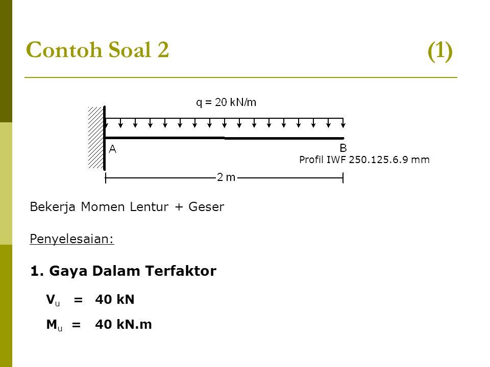 Contoh Soal 2 (1) Bekerja Momen Lentur + Geser Penyelesaian: 1. Gaya Dalam Terfaktor V u = 40 kN M u = 40 kN.m Profil IWF 250.125.6.9 mm
