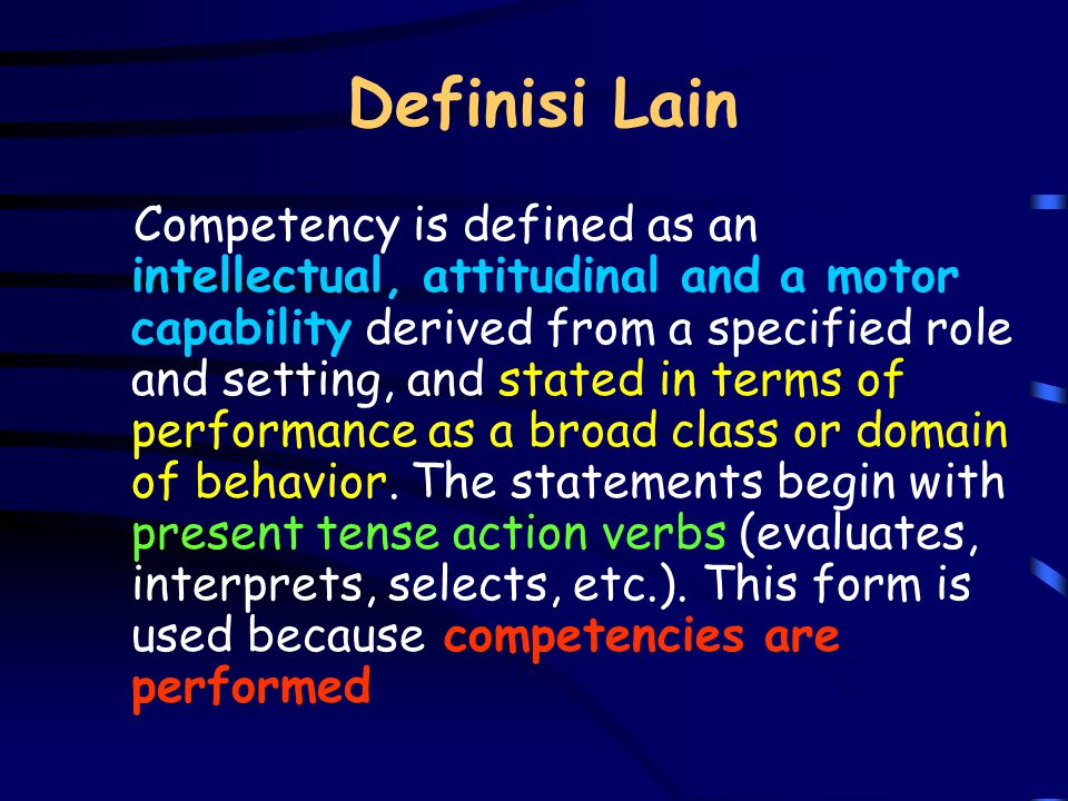 Definisi Lain Competency is defined as an intellectual, attitudinal and a motor capability derived from a specified role and setting, and stated in terms of performance as a broad class or domain of behavior.