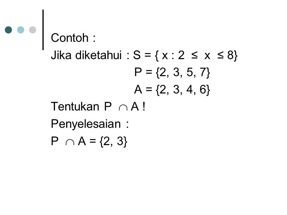 Contoh : Jika diketahui : S = { x : 2 ≤ x ≤ 8} P = {2, 3, 5, 7} A = {2, 3, 4, 6} Tentukan P  A ! Penyelesaian : P  A = {2, 3}