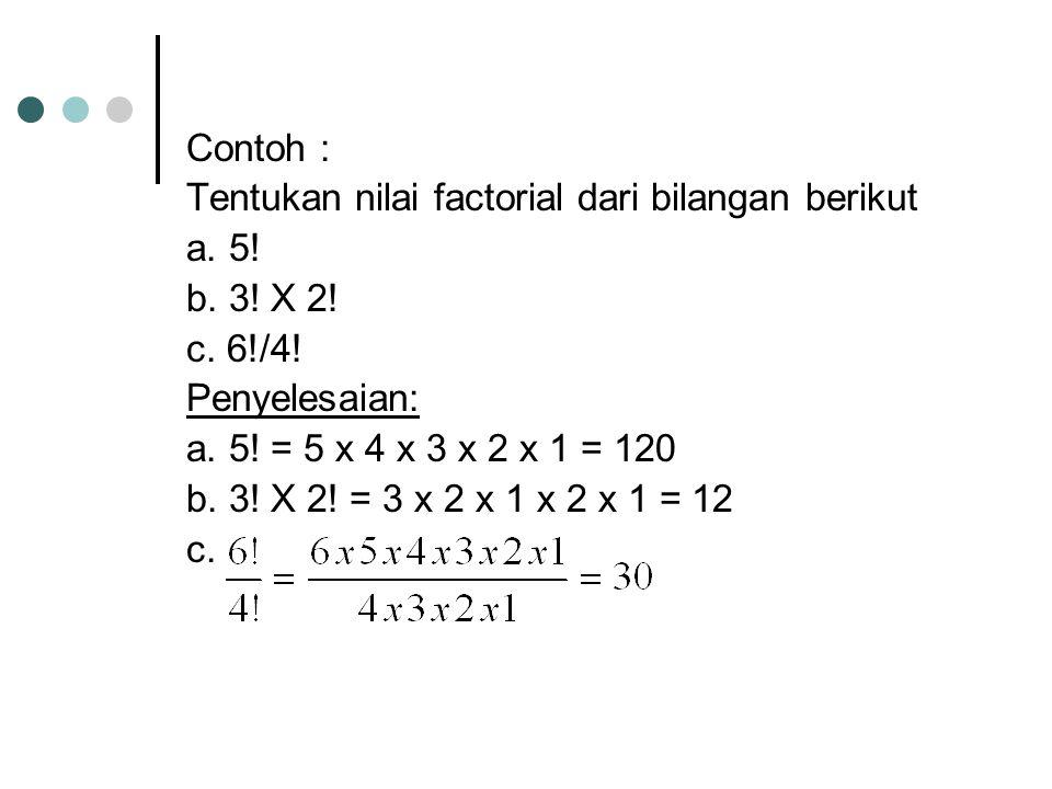 Contoh : Tentukan nilai factorial dari bilangan berikut a. 5! b. 3! X 2! c. 6!/4! Penyelesaian: a. 5! = 5 x 4 x 3 x 2 x 1 = 120 b. 3! X 2! = 3 x 2 x 1
