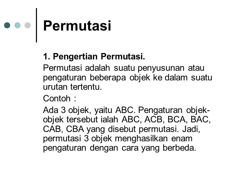 Permutasi 1. Pengertian Permutasi. Permutasi adalah suatu penyusunan atau pengaturan beberapa objek ke dalam suatu urutan tertentu. Contoh : Ada 3 obj