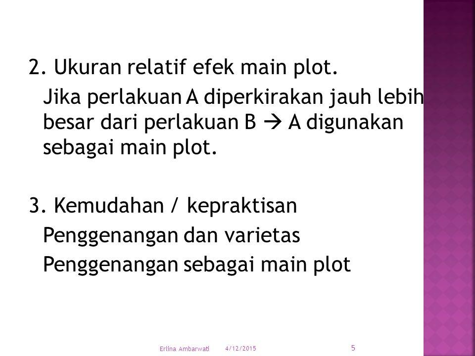 2. Ukuran relatif efek main plot. Jika perlakuan A diperkirakan jauh lebih besar dari perlakuan B  A digunakan sebagai main plot. 3. Kemudahan / kepr