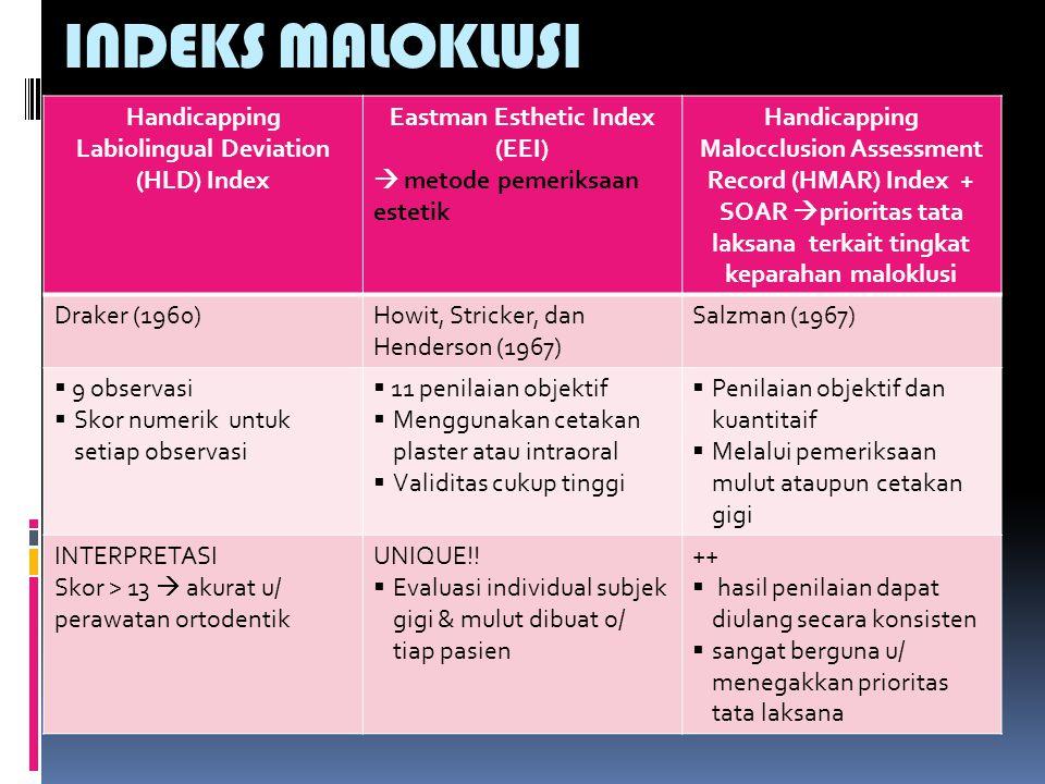 INDEKS MALOKLUSI Handicapping Labiolingual Deviation (HLD) Index Eastman Esthetic Index (EEI)  metode pemeriksaan estetik Handicapping Malocclusion Assessment Record (HMAR) Index + SOAR  prioritas tata laksana terkait tingkat keparahan maloklusi Draker (1960)Howit, Stricker, dan Henderson (1967) Salzman (1967)  9 observasi  Skor numerik untuk setiap observasi  11 penilaian objektif  Menggunakan cetakan plaster atau intraoral  Validitas cukup tinggi  Penilaian objektif dan kuantitaif  Melalui pemeriksaan mulut ataupun cetakan gigi INTERPRETASI Skor > 13  akurat u/ perawatan ortodentik UNIQUE!.